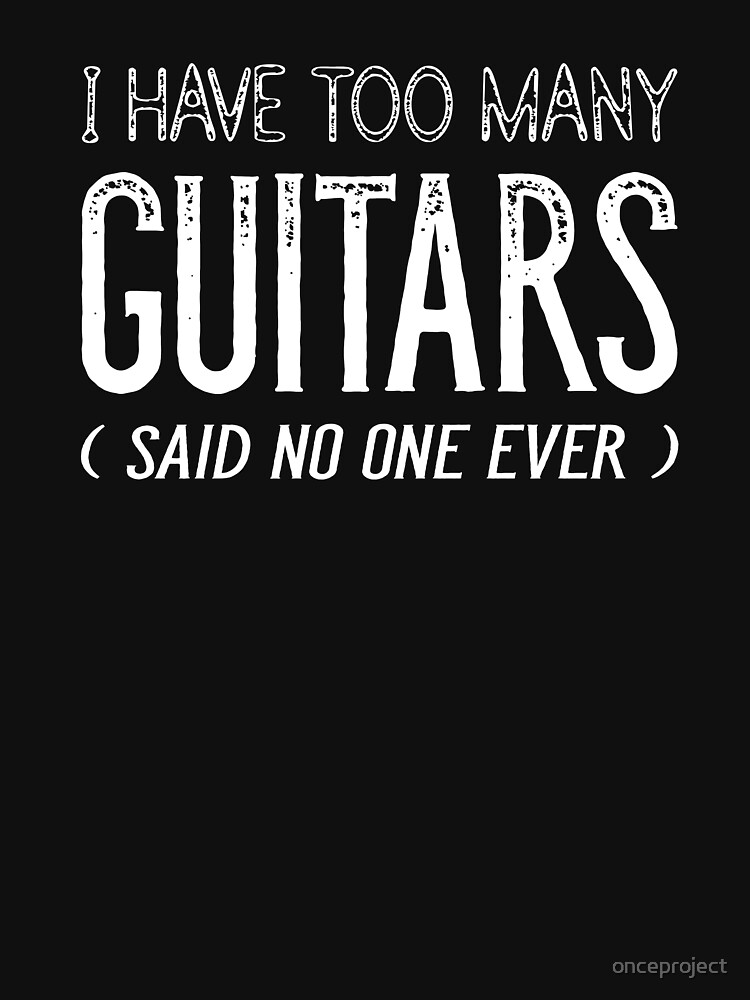 I Have Too Many Guitars Said No One Ever by onceproject