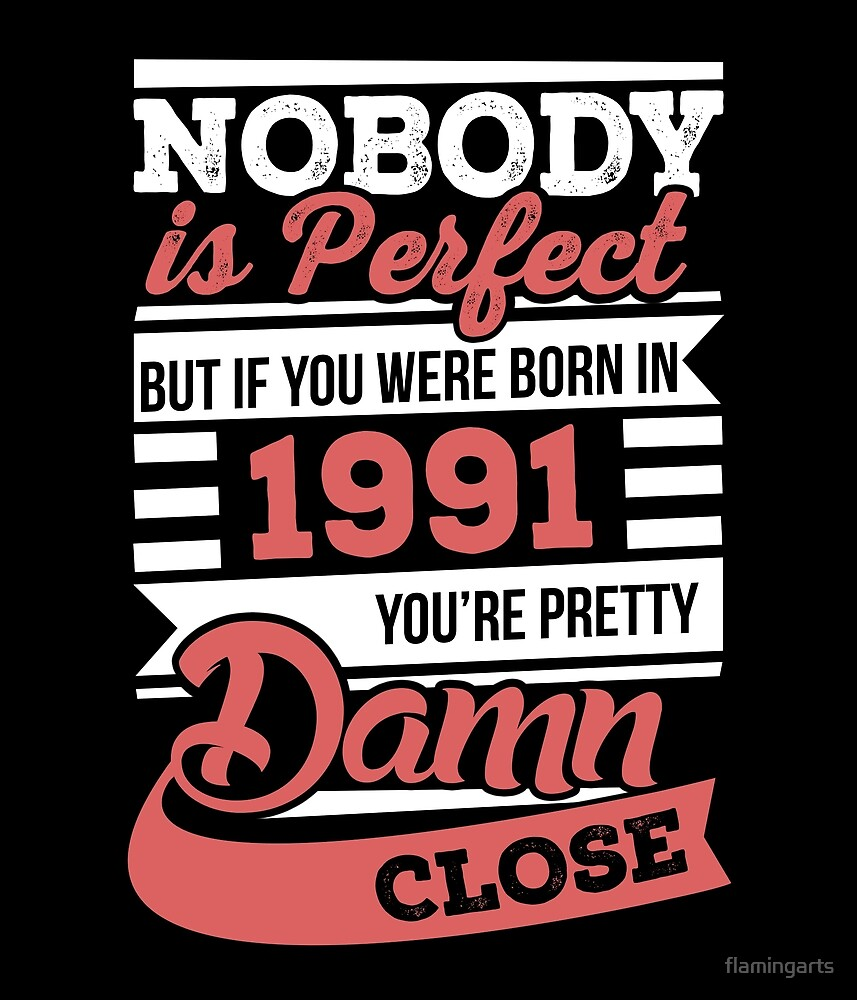 Nobody is perfect but if you were born in 1991 by flamingarts