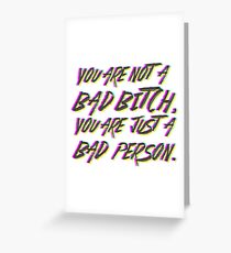 You are not  a  Bad bitch, You are  just  a Bad Person. Greeting Card