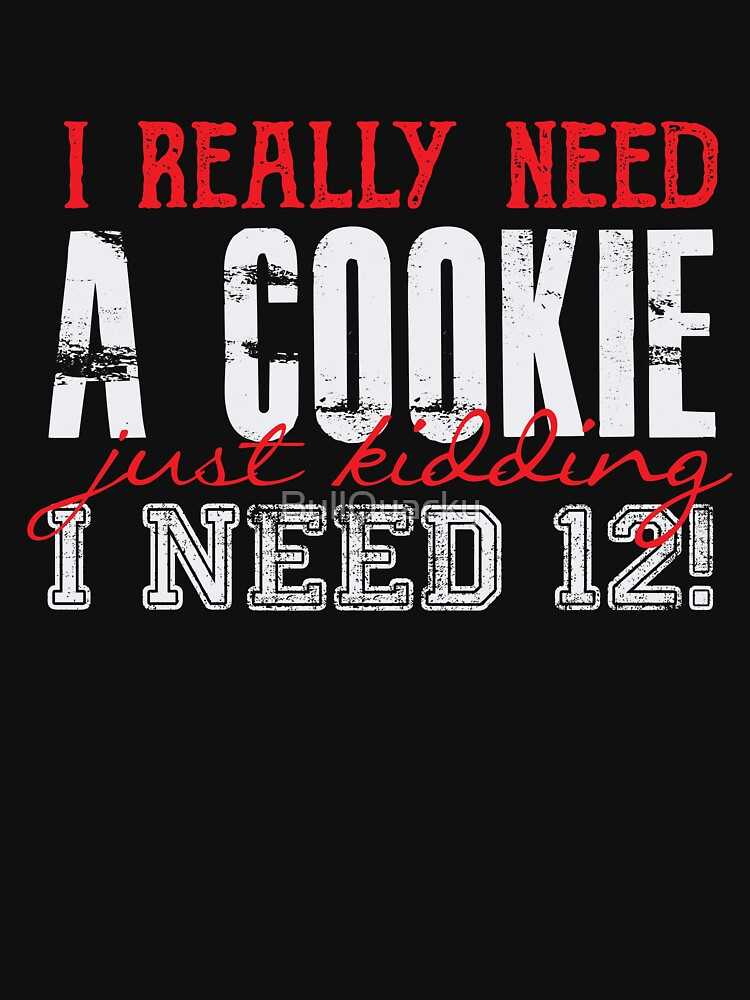 I Really Need A Cookie - Just Kidding I Need 12 - Funny Dessert  by BullQuacky