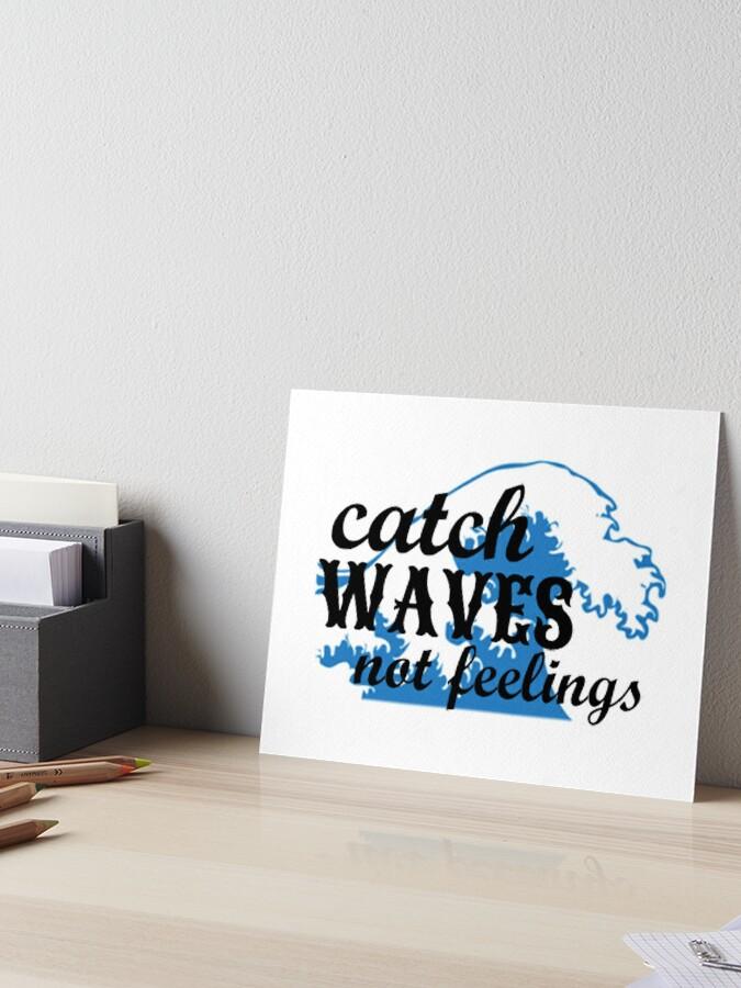 Catch Waves not Feelings | Art Board Print