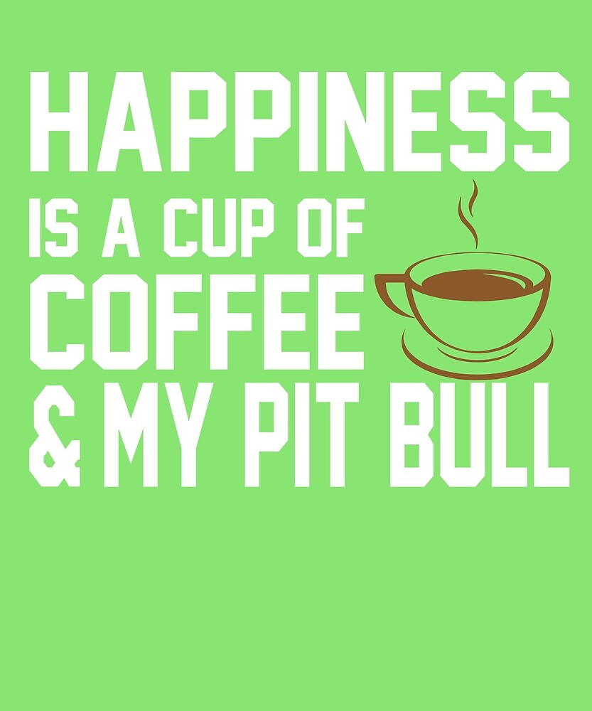 Happiness is Coffee & Pit Bull by AlwaysAwesome