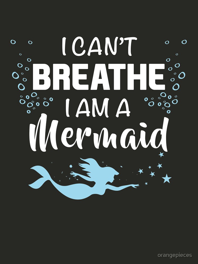 I Can't Breathe I'm A Mermaid t shirt by orangepieces