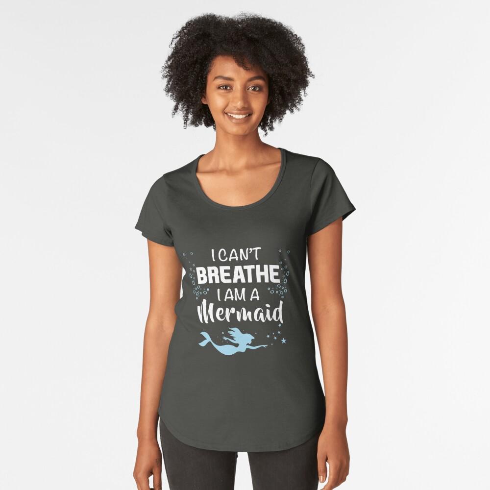 I Can't Breathe I'm A Mermaid t shirt Women's Premium T-Shirt Front