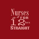 Nurses Do It for 12hrs Straight!-Pink Text by artgoddess