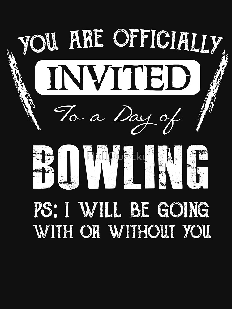 Invited to a day of Bowling - Funny Bowler Saying  by BullQuacky