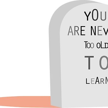 You are never too old to learn by MARTISTIC