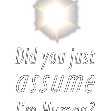 Did You Just Assume I'm Human? by neekos
