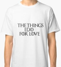 THE THINGS I DO FOR LOVE Classic T-Shirt
