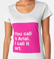 You call it Arial - I call it art. Women's Premium T-Shirt