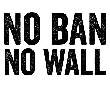 No Ban No Wall Travel Ban Anti Trump by CarbonClothing