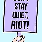 Don't Stay Quiet, Riot! (Light Skin) • riotcakes Original • Protest March Sign by riotcakes