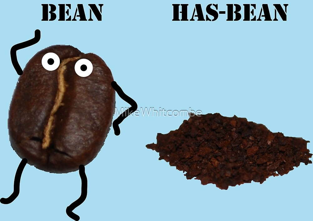 You are either a bean or you are a has-bean! by MikeWhitcombe