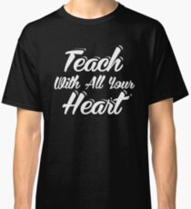 Teach With All Your Heart Teacher Back To School Classic T-Shirt