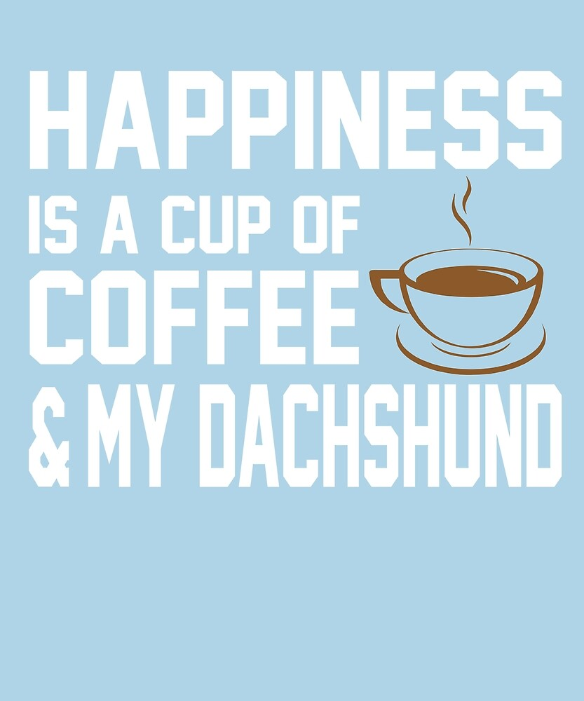 Happiness is Coffee & Dachshund by AlwaysAwesome
