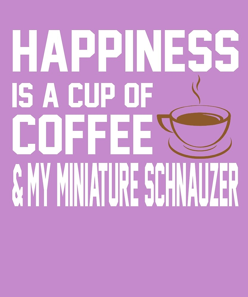 Happiness is Coffee & Miniature Schnauzer by AlwaysAwesome