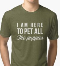 I'm here to pet all the puppies Tri-blend T-Shirt