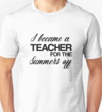 I Became A Teacher For The Summers Off - Funny Merch T-Shirt