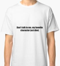 Don't Talk To Me, My Favorite Character Just Died.  Classic T-Shirt