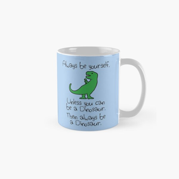 Always Be Yourself, Unless You Can Be A Dinosaur Classic Mug