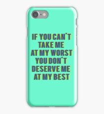 if you can't  take me  at my worst You don't  deserve me  at my best iPhone Case/Skin