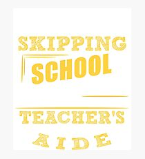 Not Skipping School, I Am The Teacher's Aide Photographic Print