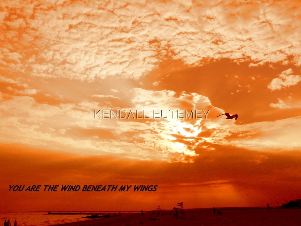YOU ARE THE WIND BENEATH MY WINGS by KENDALL EUTEMEY