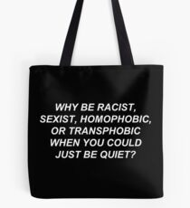 Why Be Racist Sexist Homophobic or Transphobic When You Could Just Be Quiet? Tote Bag