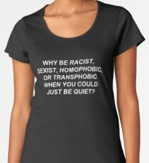 Why Be Racist Sexist Homophobic or Transphobic When You Could Just Be Quiet? Women's Premium T-Shirt
