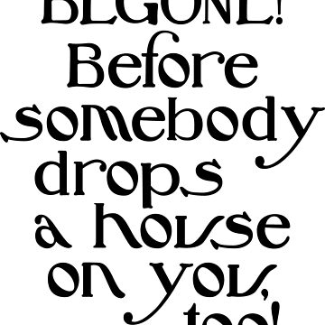 BEGONE! Before Somebody Drops a House on You, too! by Jandsgraphics