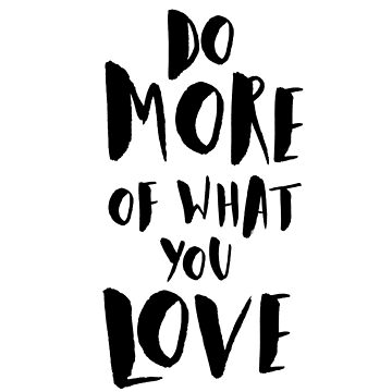 Do More of What You Love by Ivaleksa