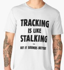 Tracking Is Like Stalking – But It Sounds Better! (Black) Men's Premium T-Shirt