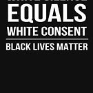 White Silence equals White Consent Black Lives Matter by t058840758