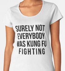 Surely Not Everybody Was Kung Fu Fighting Women's Premium T-Shirt