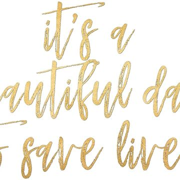 It's A Beautiful Day To Save Lives - Gold Foil by caroowens