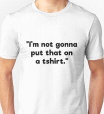 """""""I'm not gonna put that on a tshirt"""" tshirt T-Shirt"""