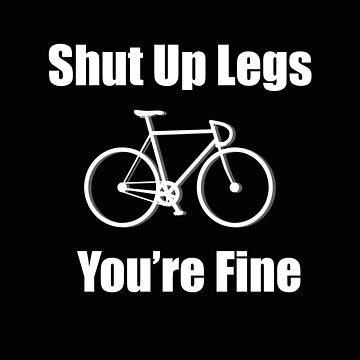 Cycling Funny Design - Shut Up Legs Youre Fine by kudostees