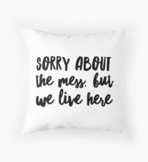 Sorry about the mess, but we live here Throw Pillow