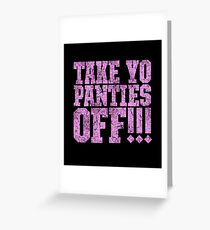 TAKE YO PANTIES OFF!!! (This is the End) Greeting Card
