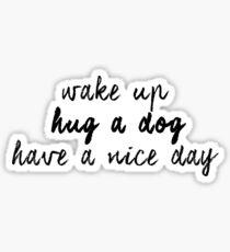 wake up hug a dog have a nice day Sticker