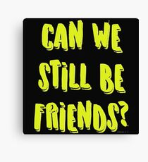 Can we still be friends? Canvas Print