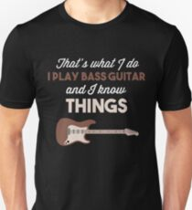 I PLAY BASS GUITAR AND I KNOW THINGS T-Shirt