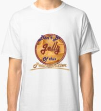 Don't Be Jelly Of This Peanutbutter Classic T-Shirt