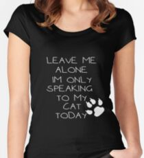 leave me alone im only speaking to my cat today Women's Fitted Scoop T-Shirt