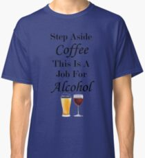 Step Aside Coffee This Is A Job For Alcohol Classic T-Shirt