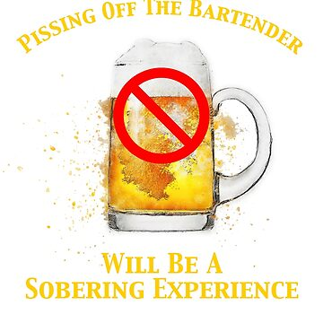 Pissing Off The Bartender Is Sobering by pjwuebker