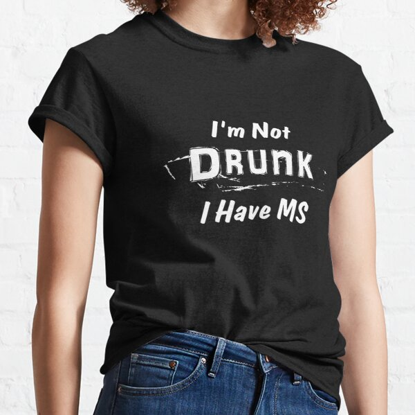 Multiple Sclerosis Awareness I'm Not Drunk I Have MS Classic T-Shirt