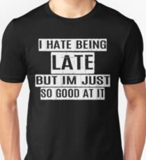 I hate being late but i'm just good at it T-Shirt