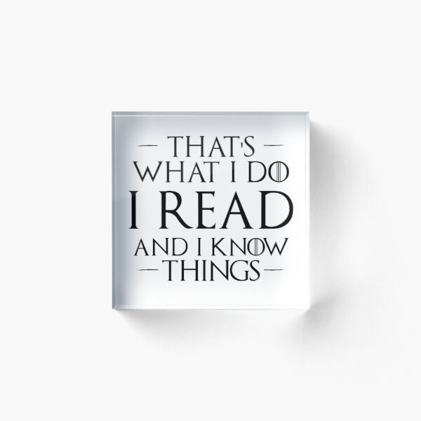 That's What I Do, I Read and I Know Things Acrylic Block