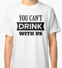 You Can't Drink With Us Classic T-Shirt